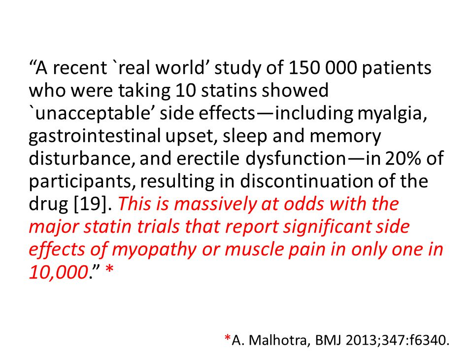 A recent `real world' study of 150 000 patients who were taking 10 statins showed `unacceptable' side effects—including myalgia, gastrointestinal upset, sleep and memory disturbance, and erectile dysfunction—in 20% of participants, resulting in discontinuation of the drug [19]. This is massively at odds with the major statin trials that report significant side effects of myopathy or muscle pain in only one in 10,000. *